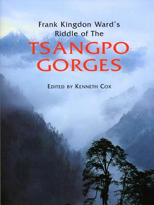 Frank Kingdon Ward's Riddle of the Tsangpo Gorges: Retracing the Epic Journey to 1924-25 in South-East Tibet - Ward, Frank Kingdon (Text by), and Cox, Kenneth, Mr. (Text by), and Storm, Kenneth, Jr. (Text by)