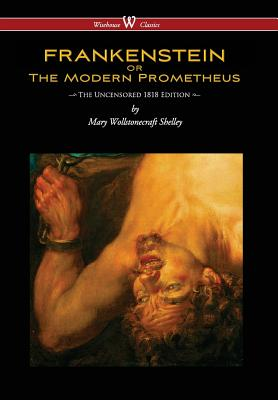 Frankenstein or the Modern Prometheus (Uncensored 1818 Edition - Wisehouse Classics) (Uncensored 1818) - Shelley, Mary Wollstonecraft