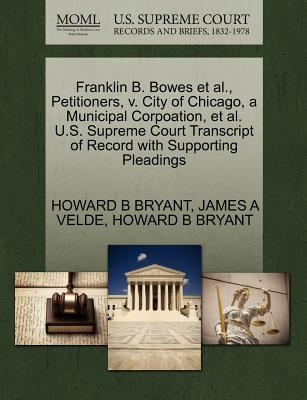 Franklin B. Bowes et al., Petitioners, V. City of Chicago, a Municipal Corpoation, et al. U.S. Supreme Court Transcript of Record with Supporting Pleadings - Bryant, Howard B, and Velde, James A