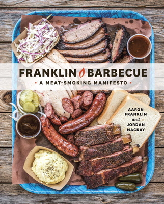 Franklin Barbecue: A Meat-Smoking Manifesto - Franklin, Aaron, and MacKay, Jordan