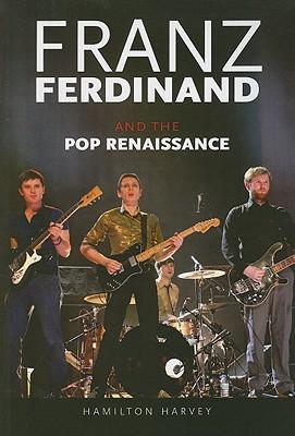 Franz Ferdinand: And the Pop Renaissance - Harvey, Hamilton