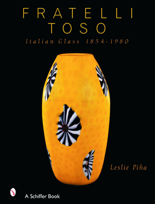 Fratelli Toso: Italian Glass 1854-1980 - Piina, Leslie A