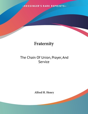 Fraternity: The Chain of Union, Prayer, and Service - Henry, Alfred H