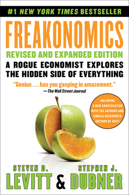 Freakonomics: A Rogue Economist Explores the Hidden Side of Everything - Levitt, Steven D, and Dubner, Stephen J
