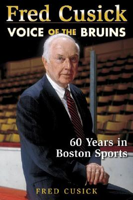 Fred Cusick: Voice of the Bruins: 60 Years in Boston Sports - Cusick, Fred
