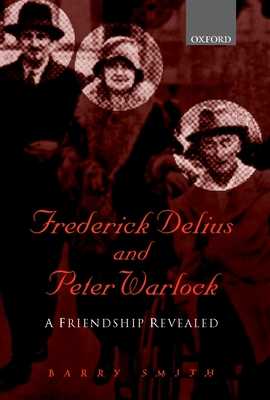 Frederick Delius and Peter Warlock: A Friendship Revealed - Smith, Barry (Editor)