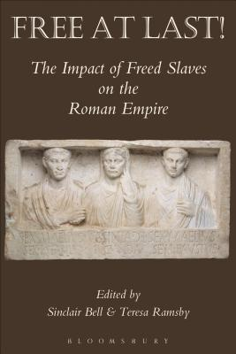 Free At Last!: The Impact of Freed Slaves on the Roman Empire - Ramsby, Teresa R. (Volume editor), and Bell, Sinclair (Volume editor)