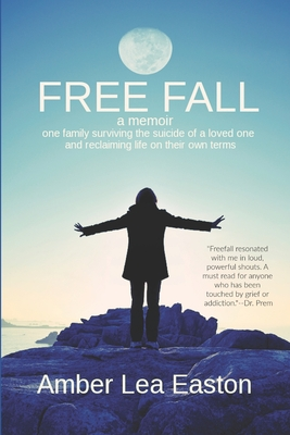Free Fall: A Memoir of a Family Surviving the Suicide of a Loved One and Reclaiming Life on Their Own Terms - Easton, Amber Lea