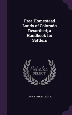 Free Homestead Lands of Colorado Described; A Handbook for Settlers - Clason, George Samuel