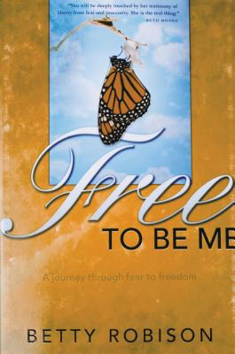 Free to Be Me: A Journey Through Fear to Freedom - Robison, Betty