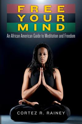 Free Your Mind: An African American Guide to Meditation and Freedom - Rainey, Cortez R