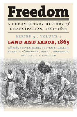 Freedom: A Documentary History of Emancipation, 1861-1867: Series 3, Volume 1: Land and Labor, 1865 - Hahn, Steven (Editor), and Miller, Steven F (Editor), and O'Donovan, Susan E (Editor)