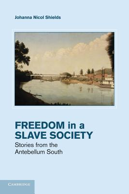 Freedom in a Slave Society: Stories from the Antebellum South - Shields, Johanna Nicol