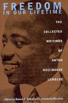 Freedom in Our Lifetime: Collected Writings of Anton Muziwakhe Lembede - Lembede, Anton Muziwakhe, and Msumza, Luyanda K (Editor), and Ka Msumza, Luyanda (Editor)
