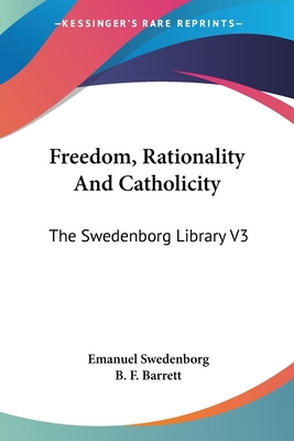 Freedom, Rationality and Catholicity: The Swedenborg Library V3 - Swedenborg, Emanuel, and Barrett, B F (Editor)