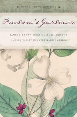 Freedom's Gardener: James F. Brown, Horticulture, and the Hudson Valley in Antebellum America - Armstead, Myra B Young