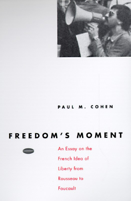 Freedom's Moment: An Essay on the French Idea of Liberty from Rousseau to Foucault - Cohen, Paul M