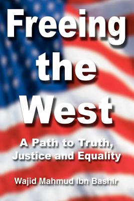 Freeing the West: A Path to Truth, Justice and Equality - Bashir, Wajid Mahmud Ibn