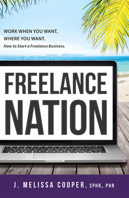 Freelance Nation: Work When You Want, Where You Want. How to Start a Freelance Business. - Cooper, J Melissa, Phr