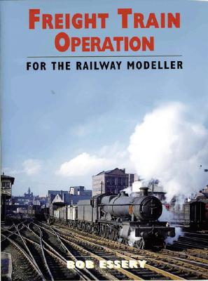 Freight Train Operation for the Railway Modeller - Essery, Bob