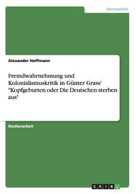Fremdwahrnehmung und Kolonialismuskritik in G?nter Grass' Kopfgeburten oder Die Deutschen sterben aus - Hoffmann, Alexander