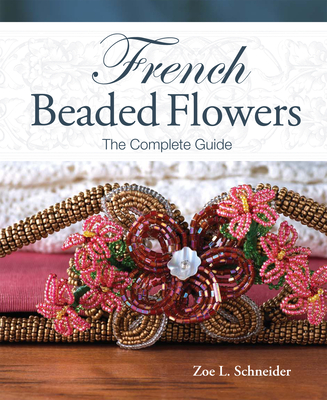 French Beaded Flowers: The Complete Guide - Schneider, Zoe L