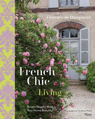 French Chic Living: Simple Ways to Make Your Home Beautiful - De Dampierre, Florence, and Street-Porter, Tim (Photographer)