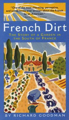 French Dirt: The Story of a Garden in the South of France - Goodman, Richard