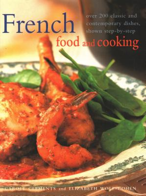 French Food & Cooking: Over 200 classic and contemporary dishes, shown step-by-step - Clements, Carole, and Wolf-Cohen, Elizabeth