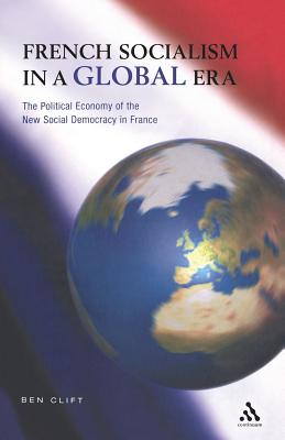 French Socialism in a Global Era: The Political Economy of the New Social Democracy in France - Clift, Ben