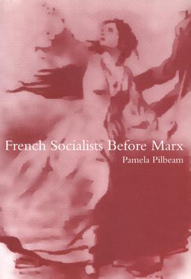 French Socialists Before Marx: Workers, Women and the Social Question in France - Pilbeam, Pamela