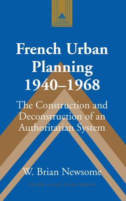 French Urban Planning, 1940-1968: The Construction and Deconstruction of an Authoritarian System - Newsome, W Brian