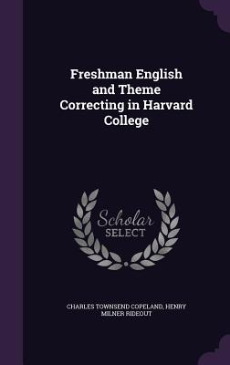 Freshman English and Theme Correcting in Harvard College - Copeland, Charles Townsend, and Rideout, Henry Milner