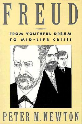 Freud: From Youthful Dream to Mid-Life Crisis - Newton, Peter M