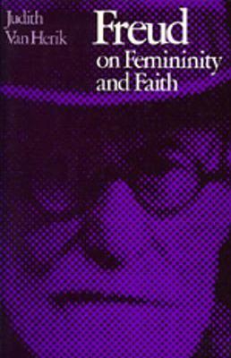 Freud on Femininity and Faith - Van Herik, Judith, and Van, Herik Judith