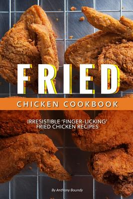 Fried Chicken Cookbook: Irresistible 'Finger-Licking' Fried Chicken recipes - Boundy, Anthony