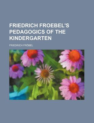 Friedrich Froebel's Pedagogics of the Kindergarten - Fr Bel, Friedrich, and Frobel, Friedrich