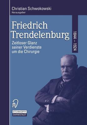 Friedrich Trendelenburg 1844-1924: Zeitloser Glanz Seiner Verdienste Um Die Chirurgie - Schwokowski, C (Editor)