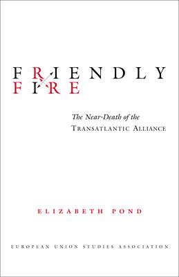 Friendly Fire: The Near-Death of the Transatlantic Alliance - Pond, Elizabeth