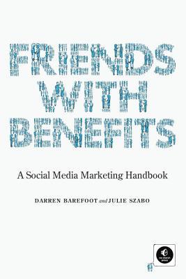 Friends with Benefits: A Social Media Marketing Handbook - Barefoot, Darren, and Szabo