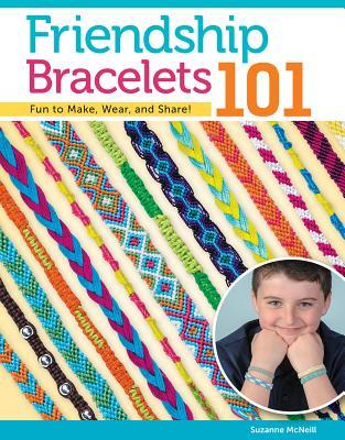 Friendship Bracelets 101: Fun to Make, Fun to Wear, Fun to Share - McNeill, Suzanne
