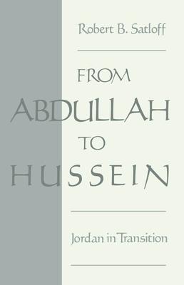 From Abdullah to Hussein: Jordan in Transition - Satloff, Robert B