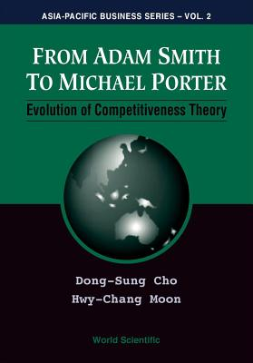 From Adam Smith to Michael Porter: Evolution of Competitiveness Theory - Cho, Dong-Sung, and Moon, Hwy-Chang