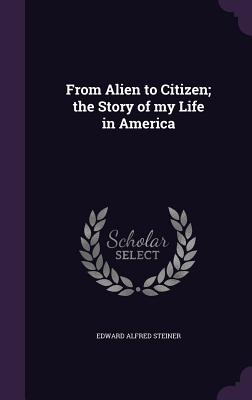From Alien to Citizen; The Story of My Life in America - Steiner, Edward Alfred