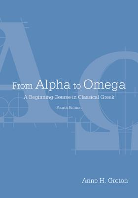 From Alpha to Omega: A Beginning Course in Classical Greek - Groton, Anne H.