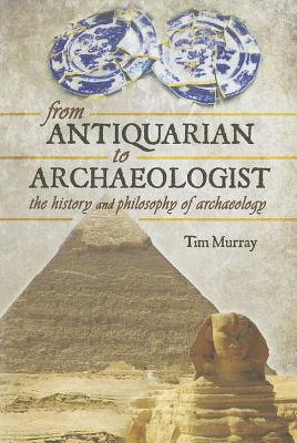 From Antiquarian to Archaeologist - Murray, Tim
