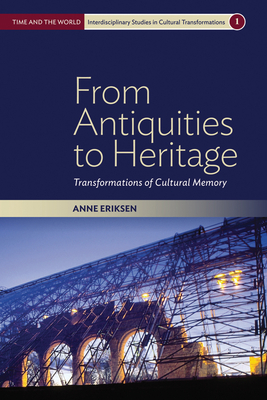 From Antiquities to Heritage: Transformations of Cultural Memory - Eriksen, Anne