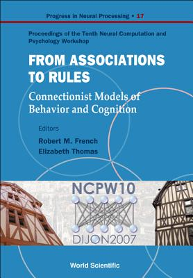 From Association to Rules: Connectionist Models of Behavior and Cognition - Proceedings of the Tenth Neural Computation and Psychology Workshop - French, Robert M (Editor)