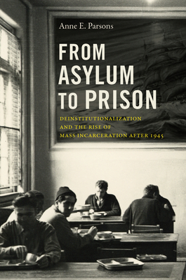 From Asylum to Prison: Deinstitutionalization and the Rise of Mass Incarceration After 1945 - Parsons, Anne E