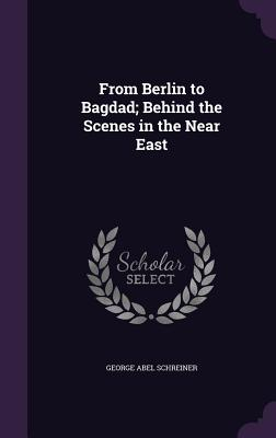 From Berlin to Bagdad; Behind the Scenes in the Near East - Schreiner, George Abel